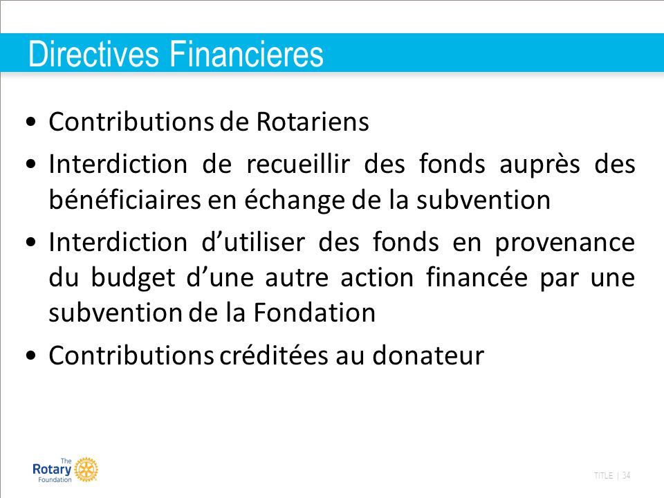 TITLE | 34 Directives Financieres Contributions de Rotariens Interdiction de recueillir des fonds auprès des bénéficiaires en échange de la subvention Interdiction dutiliser des fonds en provenance du budget dune autre action financée par une subvention de la Fondation Contributions créditées au donateur