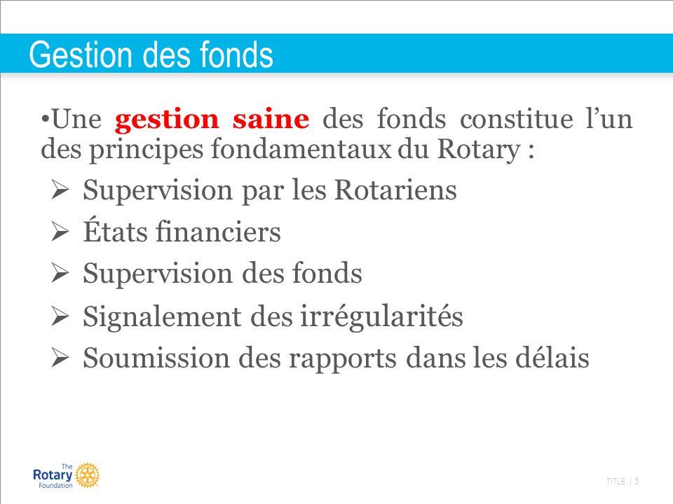 TITLE | 5 Gestion des fonds Une gestion saine des fonds constitue lun des principes fondamentaux du Rotary : Supervision par les Rotariens États finan