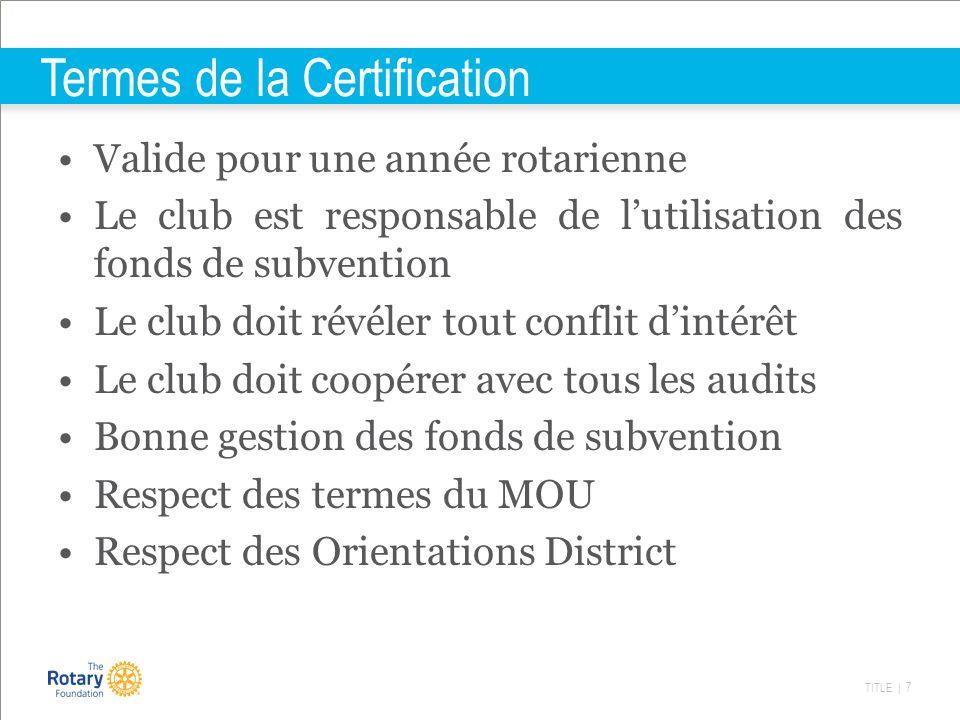 TITLE | 7 Termes de la Certification Valide pour une année rotarienne Le club est responsable de lutilisation des fonds de subvention Le club doit rév