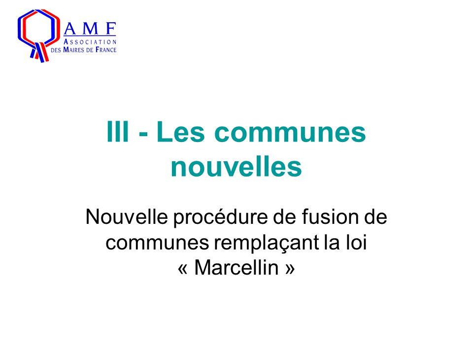 III - Les communes nouvelles Nouvelle procédure de fusion de communes remplaçant la loi « Marcellin »