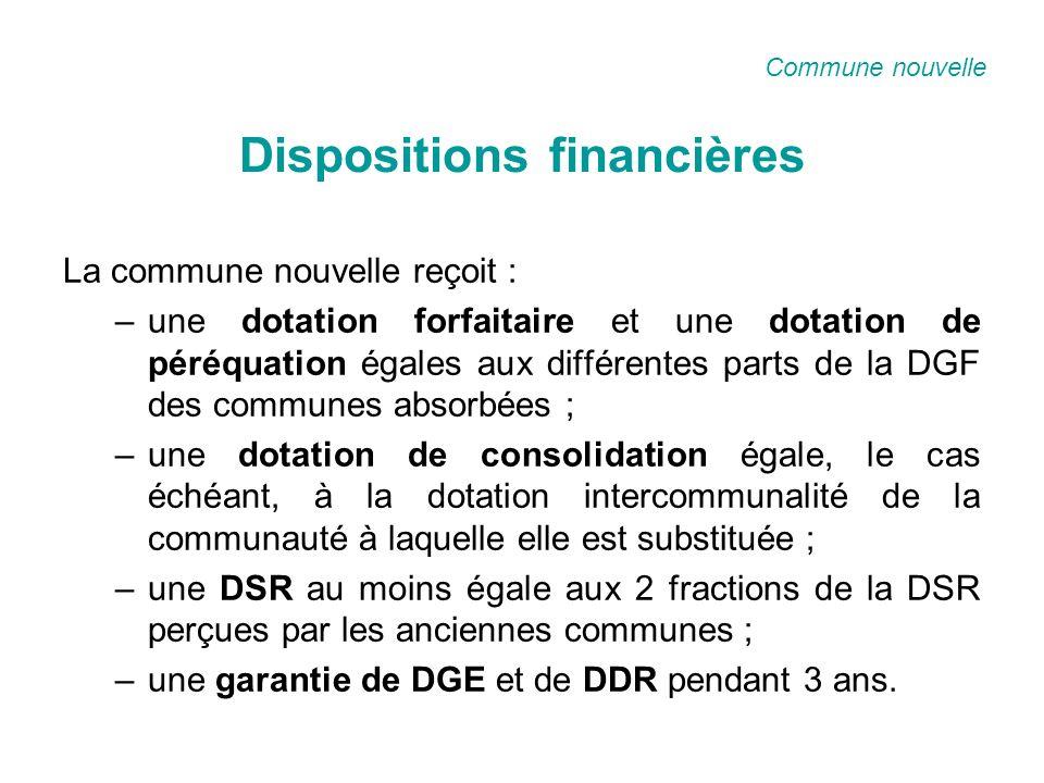 Dispositions financières La commune nouvelle reçoit : –une dotation forfaitaire et une dotation de péréquation égales aux différentes parts de la DGF des communes absorbées ; –une dotation de consolidation égale, le cas échéant, à la dotation intercommunalité de la communauté à laquelle elle est substituée ; –une DSR au moins égale aux 2 fractions de la DSR perçues par les anciennes communes ; –une garantie de DGE et de DDR pendant 3 ans.
