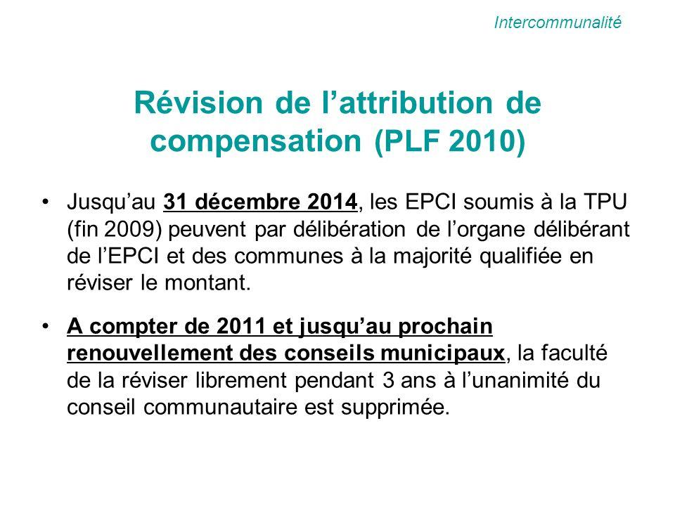 Révision de lattribution de compensation (PLF 2010) Jusquau 31 décembre 2014, les EPCI soumis à la TPU (fin 2009) peuvent par délibération de lorgane délibérant de lEPCI et des communes à la majorité qualifiée en réviser le montant.