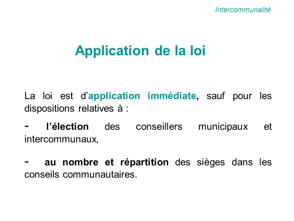 Application de la loi La loi est dapplication immédiate, sauf pour les dispositions relatives à : - lélection des conseillers municipaux et intercommu