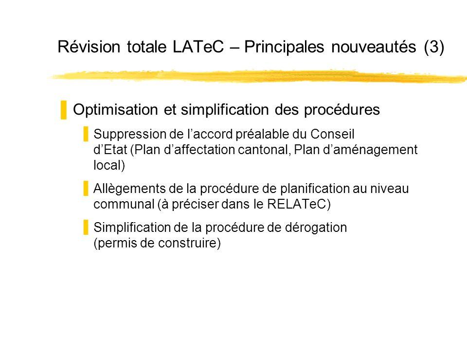 Révision totale LATeC – Principales nouveautés (3) Optimisation et simplification des procédures Suppression de laccord préalable du Conseil dEtat (Plan daffectation cantonal, Plan daménagement local) Allègements de la procédure de planification au niveau communal (à préciser dans le RELATeC) Simplification de la procédure de dérogation (permis de construire)