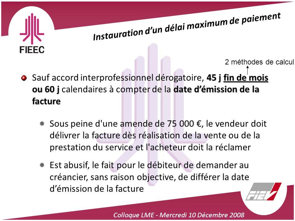 Colloque LME - Mercredi 10 Décembre 2008 Instauration dun délai maximum de paiement 45 j fin de mois ou 60 j date démission de la facture Sauf accord