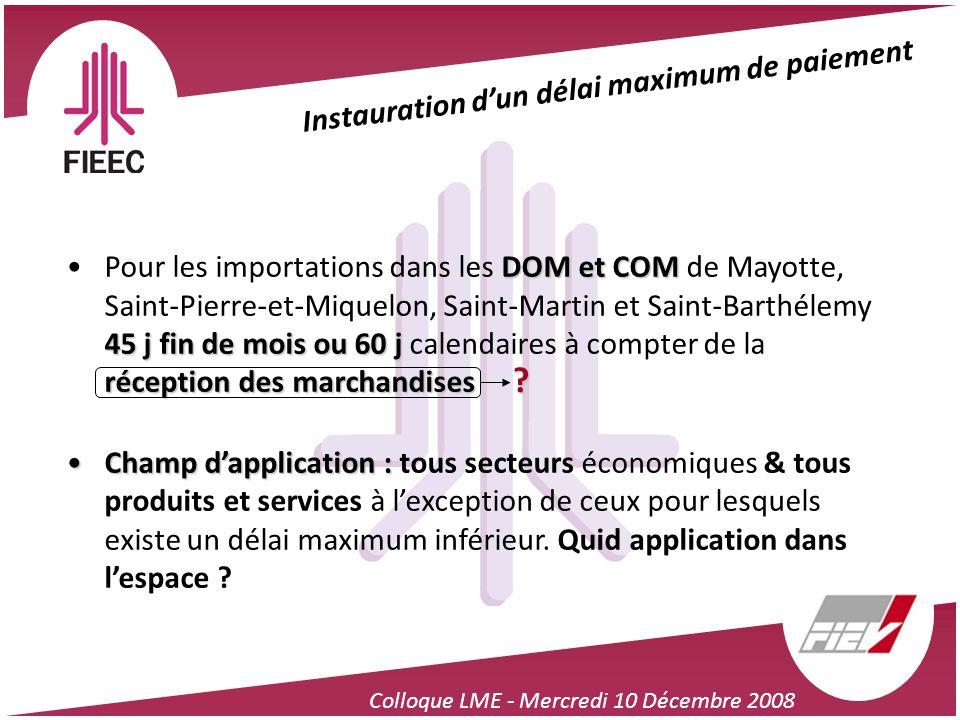 Colloque LME - Mercredi 10 Décembre 2008 Instauration dun délai maximum de paiement DOM et COM 45 j fin de mois ou 60 j réception des marchandisesPour