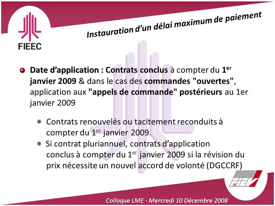 Colloque LME - Mercredi 10 Décembre 2008 Instauration dun délai maximum de paiement Date dapplication : Date dapplication : Contrats conclus à compter