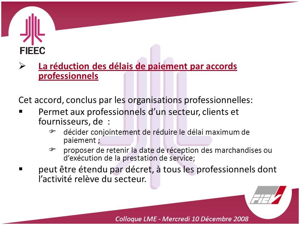 Colloque LME - Mercredi 10 Décembre 2008 La réduction des délais de paiement par accords professionnels Cet accord, conclus par les organisations prof