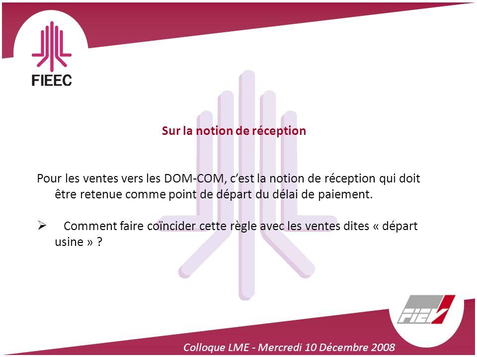 Colloque LME - Mercredi 10 Décembre 2008 Sur la notion de réception Pour les ventes vers les DOM-COM, cest la notion de réception qui doit être retenu