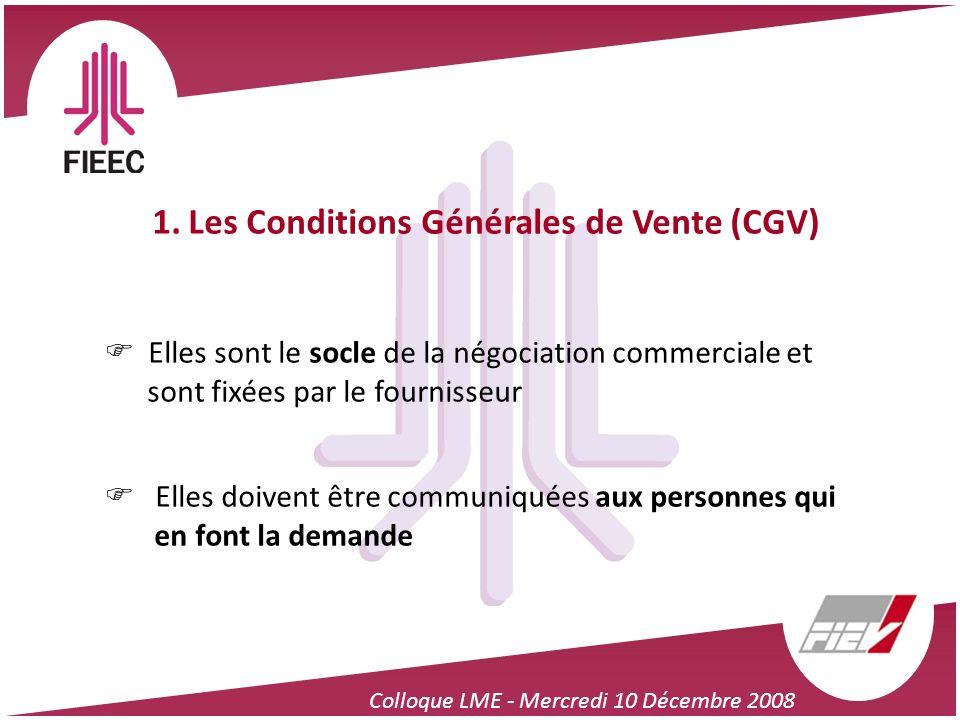 Colloque LME - Mercredi 10 Décembre 2008 1. Les Conditions Générales de Vente (CGV) Elles sont le socle de la négociation commerciale et sont fixées p