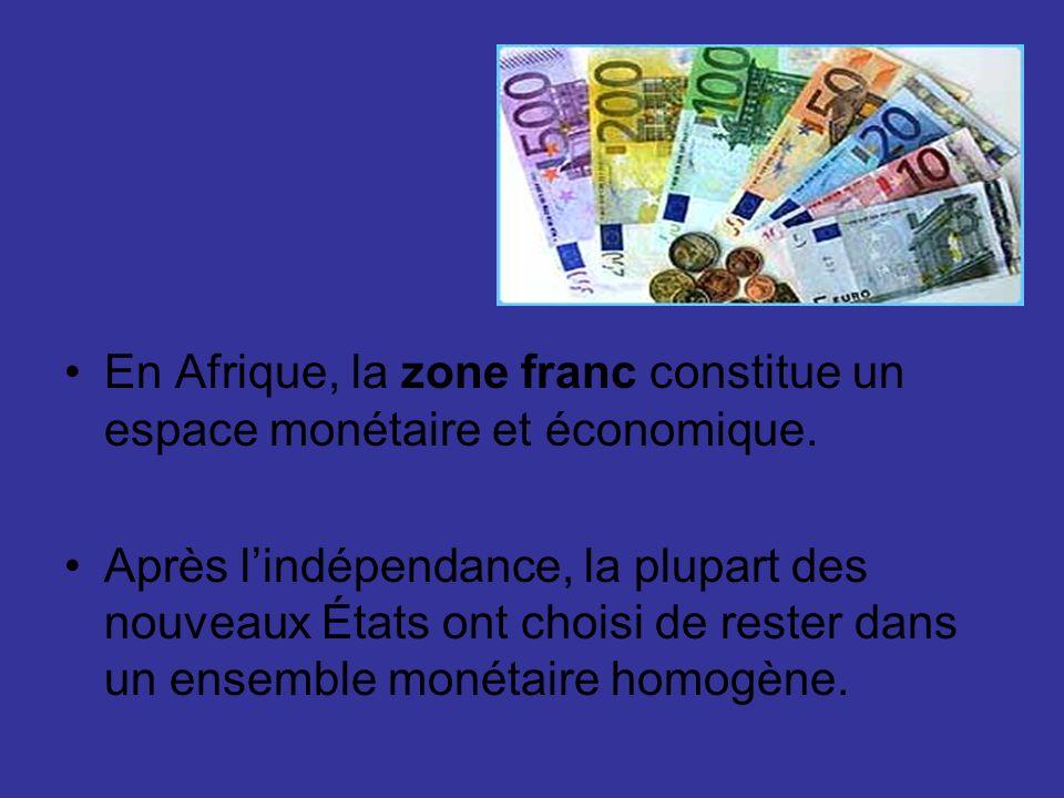 En Afrique, la zone franc constitue un espace monétaire et économique. Après lindépendance, la plupart des nouveaux États ont choisi de rester dans un