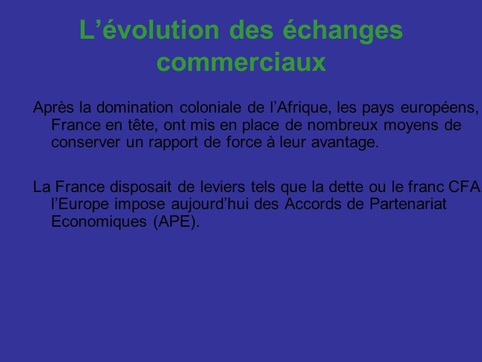 Lévolution des échanges commerciaux Après la domination coloniale de lAfrique, les pays européens, France en tête, ont mis en place de nombreux moyens