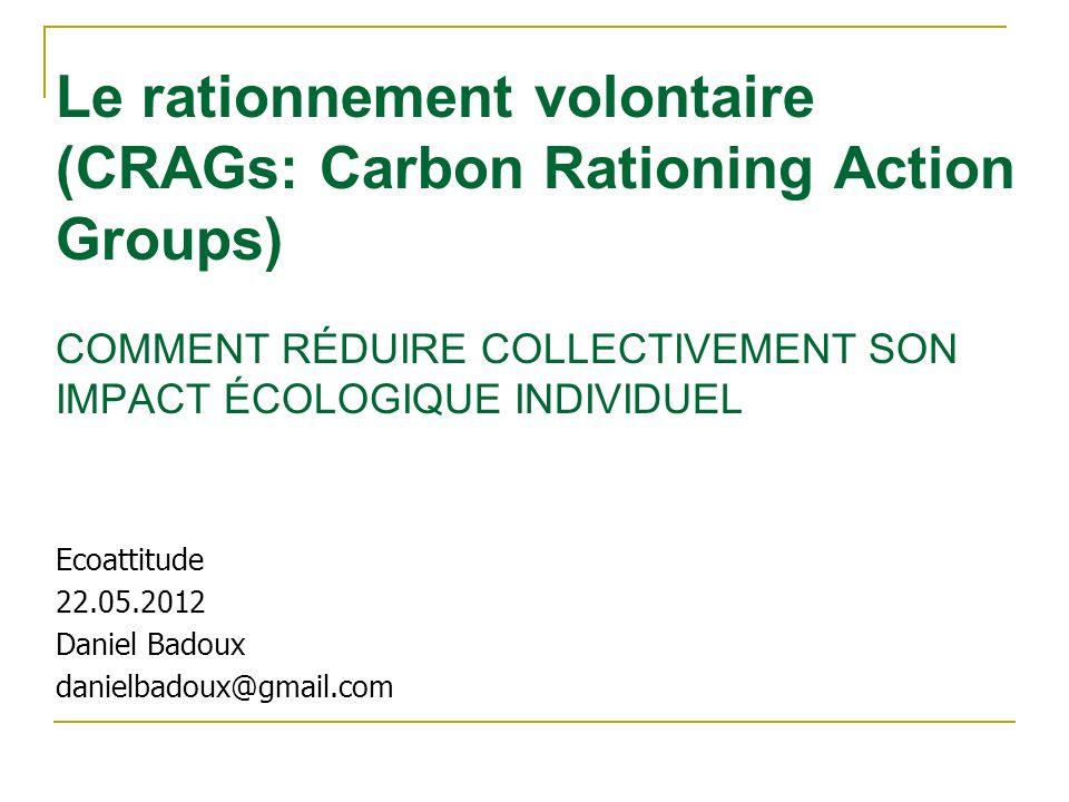 Le rationnement volontaire (CRAGs: Carbon Rationing Action Groups) COMMENT RÉDUIRE COLLECTIVEMENT SON IMPACT ÉCOLOGIQUE INDIVIDUEL Ecoattitude 22.05.2012 Daniel Badoux danielbadoux@gmail.com