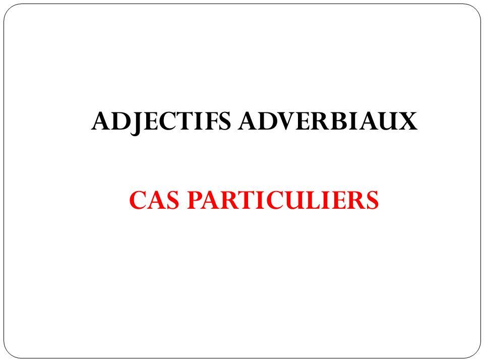 ADJECTIFS ADVERBIAUX CAS PARTICULIERS