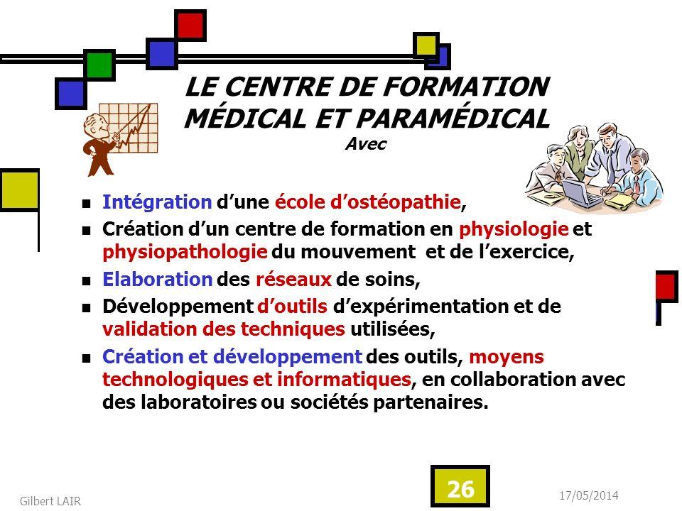 17/05/2014 Gilbert LAIR 26 LE CENTRE DE FORMATION MÉDICAL ET PARAMÉDICAL Avec Intégration dune école dostéopathie, Création dun centre de formation en