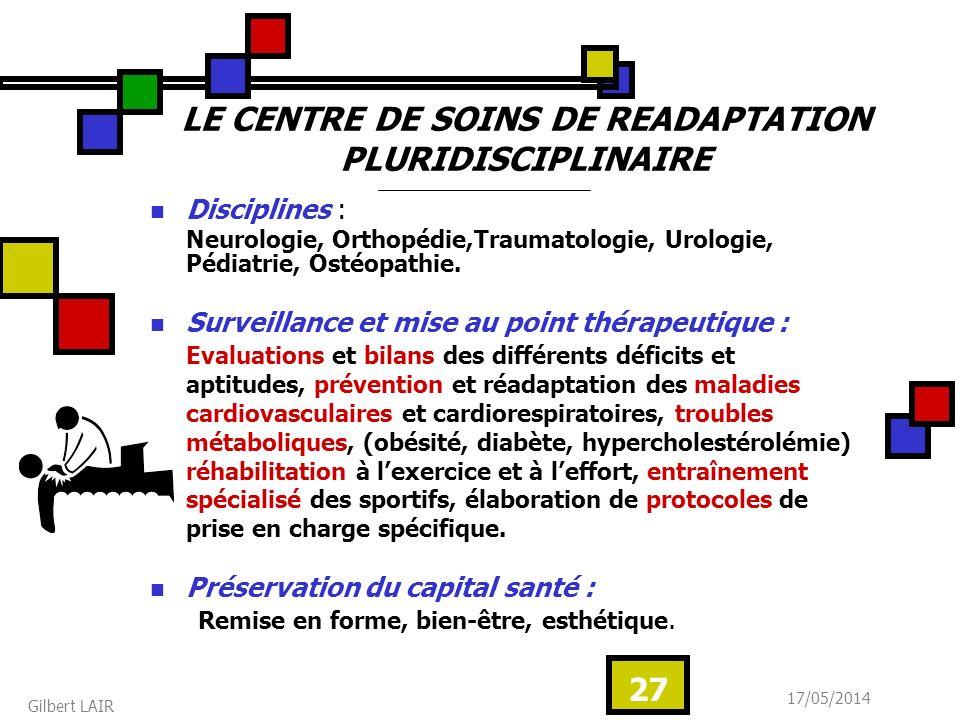 17/05/2014 Gilbert LAIR 27 LE CENTRE DE SOINS DE READAPTATION PLURIDISCIPLINAIRE Disciplines : Neurologie, Orthopédie,Traumatologie, Urologie, Pédiatrie, Ostéopathie.