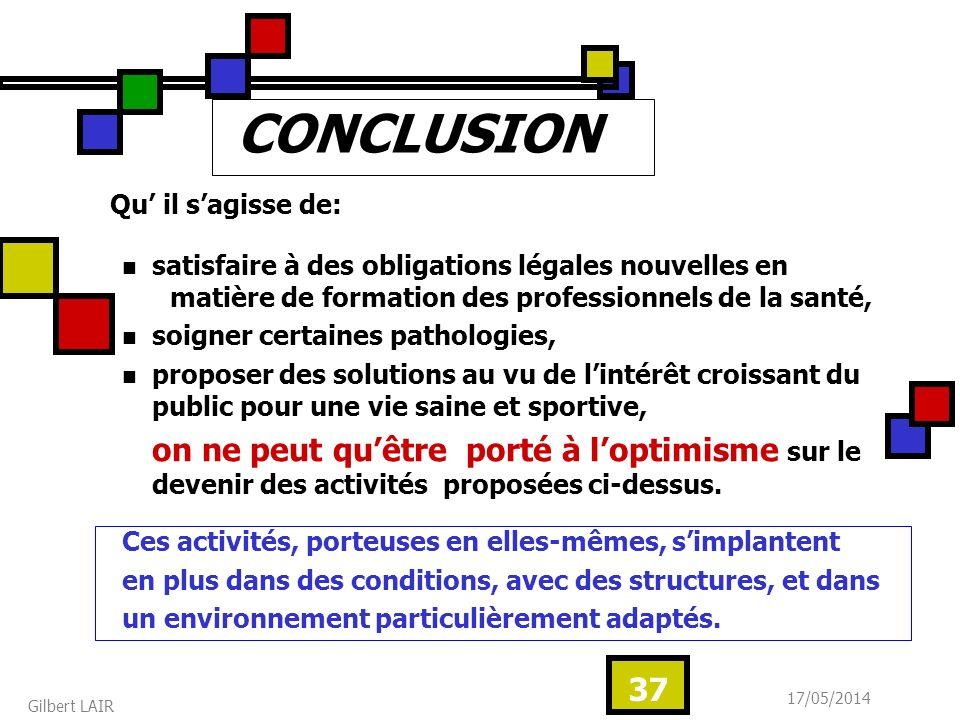 17/05/2014 Gilbert LAIR 37 CONCLUSION Qu il sagisse de: satisfaire à des obligations légales nouvelles en matière de formation des professionnels de l