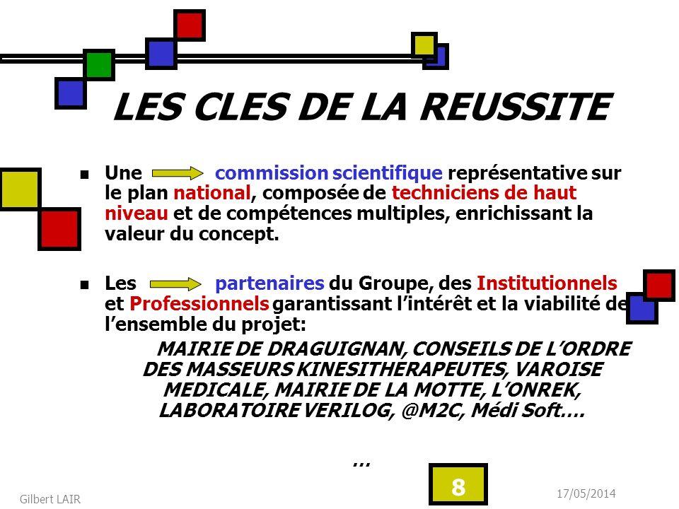 17/05/2014 Gilbert LAIR 8 LES CLES DE LA REUSSITE Une commission scientifique représentative sur le plan national, composée de techniciens de haut niveau et de compétences multiples, enrichissant la valeur du concept.