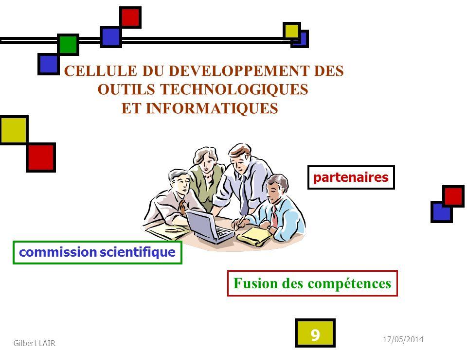 17/05/2014 Gilbert LAIR 9 commission scientifique partenaires CELLULE DU DEVELOPPEMENT DES OUTILS TECHNOLOGIQUES ET INFORMATIQUES Fusion des compétences