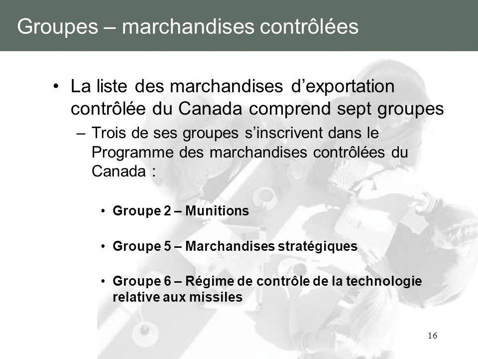 16 Groupes – marchandises contrôlées La liste des marchandises dexportation contrôlée du Canada comprend sept groupes –Trois de ses groupes sinscriven