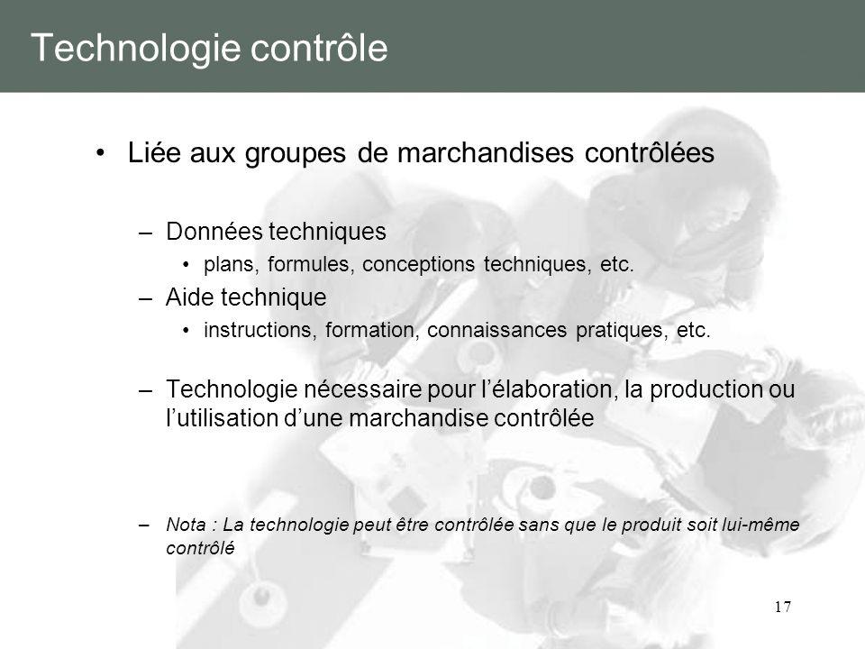 17 Technologie contrôle Liée aux groupes de marchandises contrôlées –Données techniques plans, formules, conceptions techniques, etc. –Aide technique