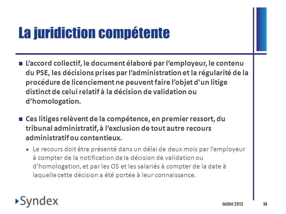 Juillet 201314 La juridiction compétente Laccord collectif, le document élaboré par lemployeur, le contenu du PSE, les décisions prises par ladministr