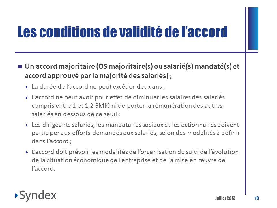 Juillet 201318 Les conditions de validité de laccord Un accord majoritaire (OS majoritaire(s) ou salarié(s) mandaté(s) et accord approuvé par la major