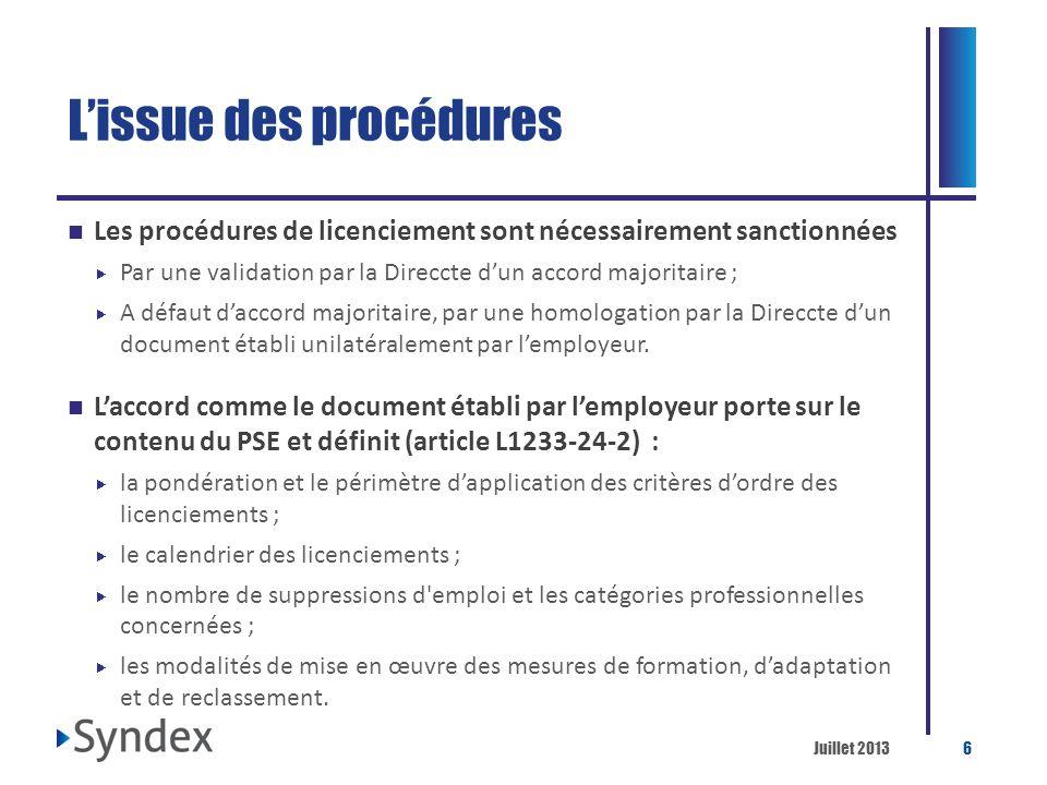 Juillet 20136 Lissue des procédures Les procédures de licenciement sont nécessairement sanctionnées Par une validation par la Direccte dun accord majo