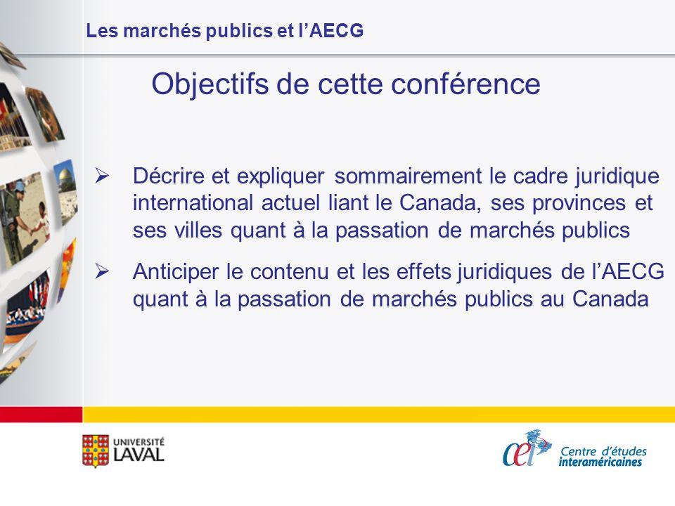 Les marchés publics et lAECG Objectifs de cette conférence Décrire et expliquer sommairement le cadre juridique international actuel liant le Canada,