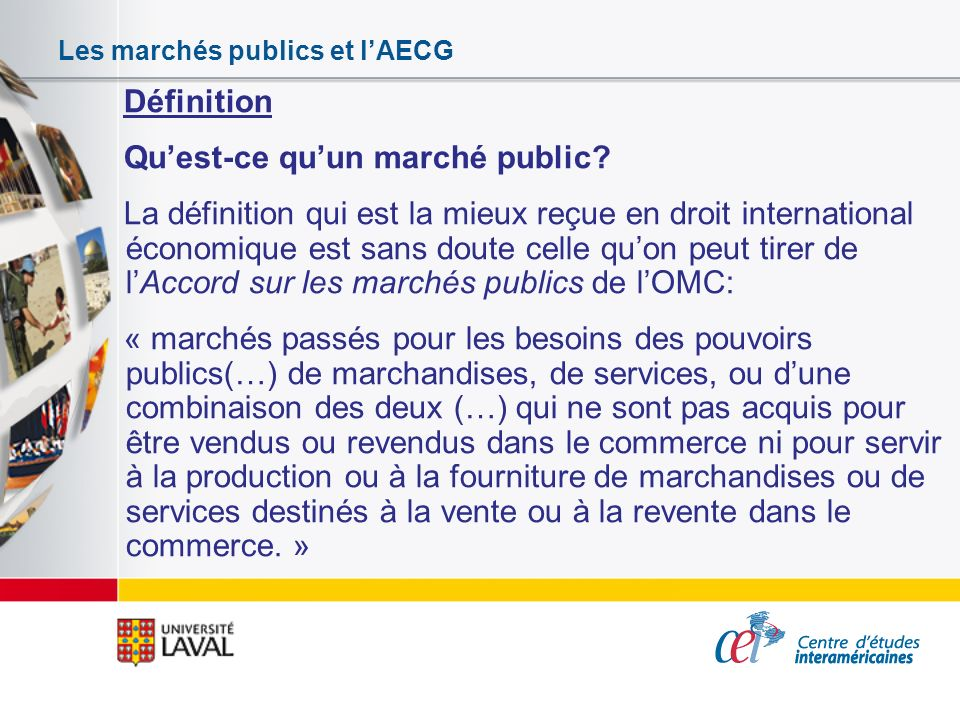 Les marchés publics et lAECG Définition Quest-ce quun marché public? La définition qui est la mieux reçue en droit international économique est sans d