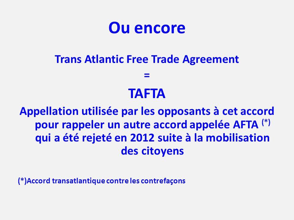 Ou encore Trans Atlantic Free Trade Agreement = TAFTA Appellation utilisée par les opposants à cet accord pour rappeler un autre accord appelée AFTA (