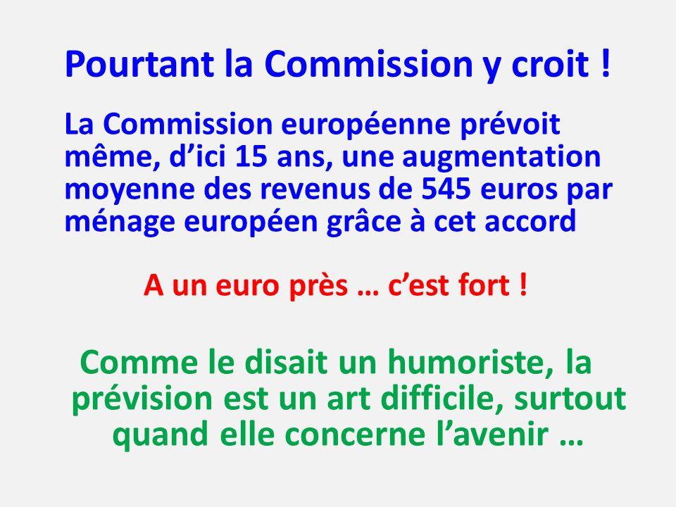 Pourtant la Commission y croit ! La Commission européenne prévoit même, dici 15 ans, une augmentation moyenne des revenus de 545 euros par ménage euro