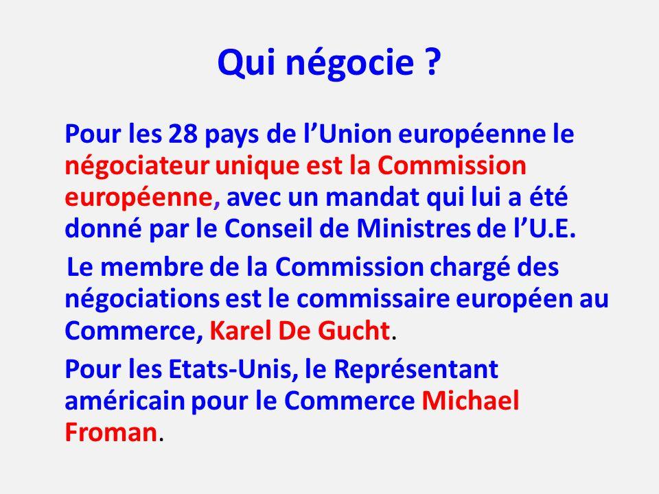 Qui négocie ? Pour les 28 pays de lUnion européenne le négociateur unique est la Commission européenne, avec un mandat qui lui a été donné par le Cons