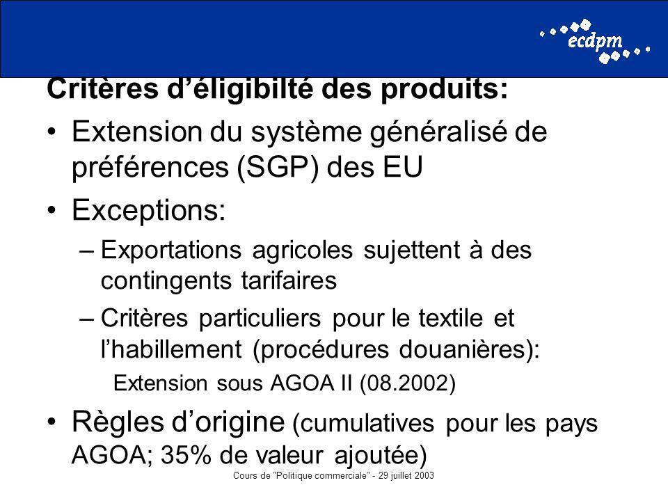 Cours de Politique commerciale - 29 juillet 2003 Critères déligibilté des produits: Extension du système généralisé de préférences (SGP) des EU Exceptions: –Exportations agricoles sujettent à des contingents tarifaires –Critères particuliers pour le textile et lhabillement (procédures douanières): Extension sous AGOA II (08.2002) Règles dorigine (cumulatives pour les pays AGOA; 35% de valeur ajoutée)