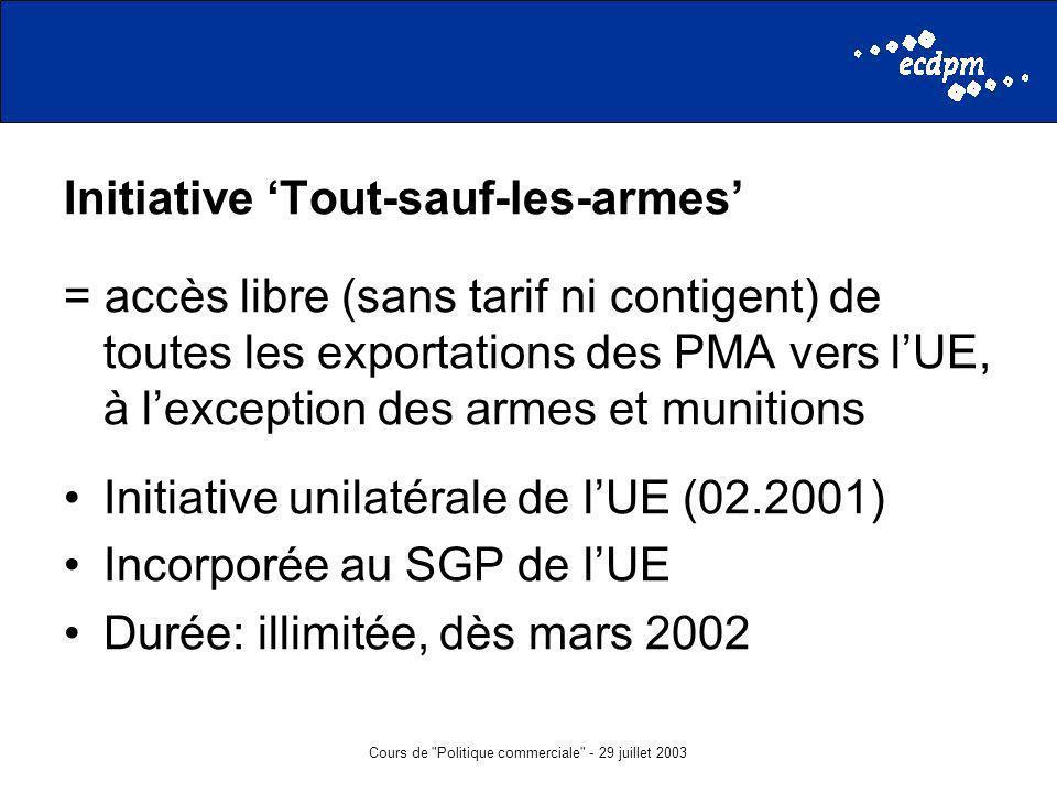 Cours de Politique commerciale - 29 juillet 2003 Initiative Tout-sauf-les-armes = accès libre (sans tarif ni contigent) de toutes les exportations des PMA vers lUE, à lexception des armes et munitions Initiative unilatérale de lUE (02.2001) Incorporée au SGP de lUE Durée: illimitée, dès mars 2002