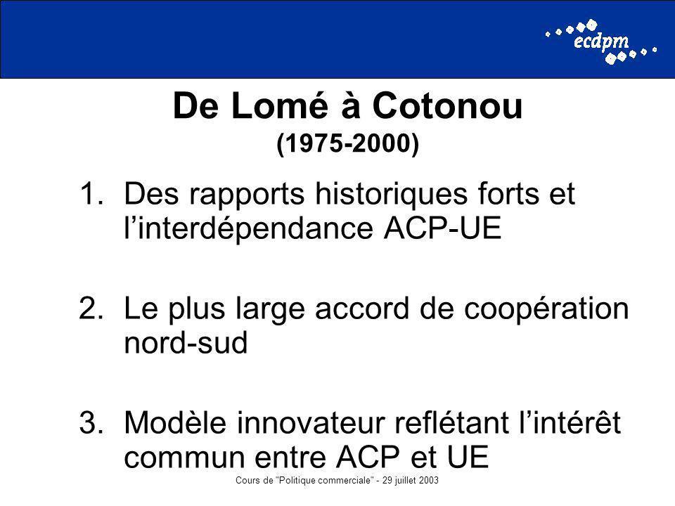 Cours de Politique commerciale - 29 juillet 2003 De Lomé à Cotonou (1975-2000) 1.Des rapports historiques forts et linterdépendance ACP-UE 2.Le plus large accord de coopération nord-sud 3.Modèle innovateur reflétant lintérêt commun entre ACP et UE