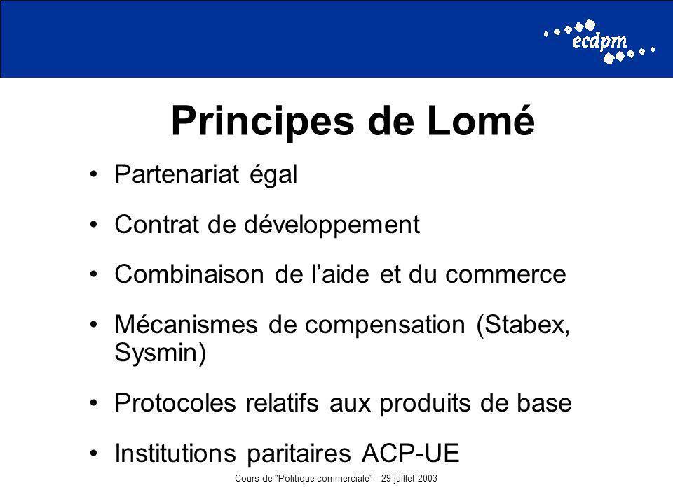 Cours de Politique commerciale - 29 juillet 2003 Principes de Lomé Partenariat égal Contrat de développement Combinaison de laide et du commerce Mécanismes de compensation (Stabex, Sysmin) Protocoles relatifs aux produits de base Institutions paritaires ACP-UE