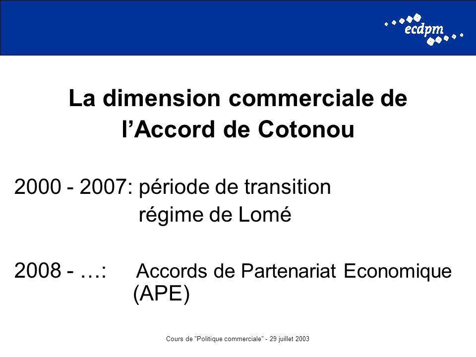 Cours de Politique commerciale - 29 juillet 2003 La dimension commerciale de lAccord de Cotonou 2000 - 2007: période de transition régime de Lomé 2008 - …: Accords de Partenariat Economique (APE)