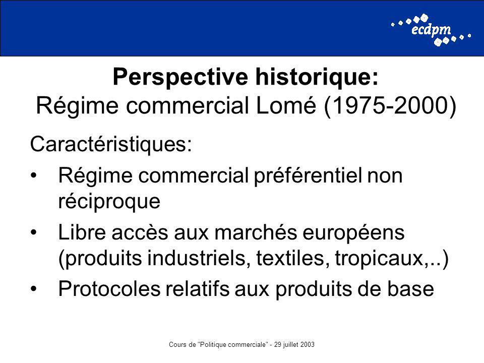 Cours de Politique commerciale - 29 juillet 2003 Perspective historique: Régime commercial Lomé (1975-2000) Caractéristiques: Régime commercial préférentiel non réciproque Libre accès aux marchés européens (produits industriels, textiles, tropicaux,..) Protocoles relatifs aux produits de base