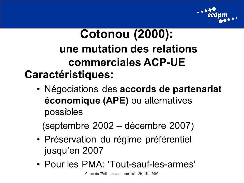 Cours de Politique commerciale - 29 juillet 2003 Cotonou (2000): une mutation des relations commerciales ACP-UE Caractéristiques: Négociations des accords de partenariat économique (APE) ou alternatives possibles (septembre 2002 – décembre 2007) Préservation du régime préférentiel jusquen 2007 Pour les PMA: Tout-sauf-les-armes