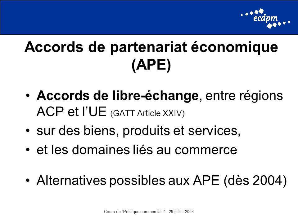 Cours de Politique commerciale - 29 juillet 2003 Accords de partenariat économique (APE) Accords de libre-échange, entre régions ACP et lUE (GATT Article XXIV) sur des biens, produits et services, et les domaines liés au commerce Alternatives possibles aux APE (dès 2004)