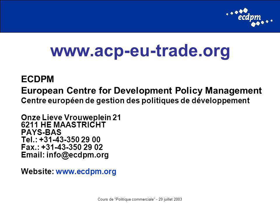 Cours de Politique commerciale - 29 juillet 2003 www.acp-eu-trade.org ECDPM European Centre for Development Policy Management Centre européen de gestion des politiques de développement Onze Lieve Vrouweplein 21 6211 HE MAASTRICHT PAYS-BAS Tel.: +31-43-350 29 00 Fax.: +31-43-350 29 02 Email: info@ecdpm.org Website: www.ecdpm.org