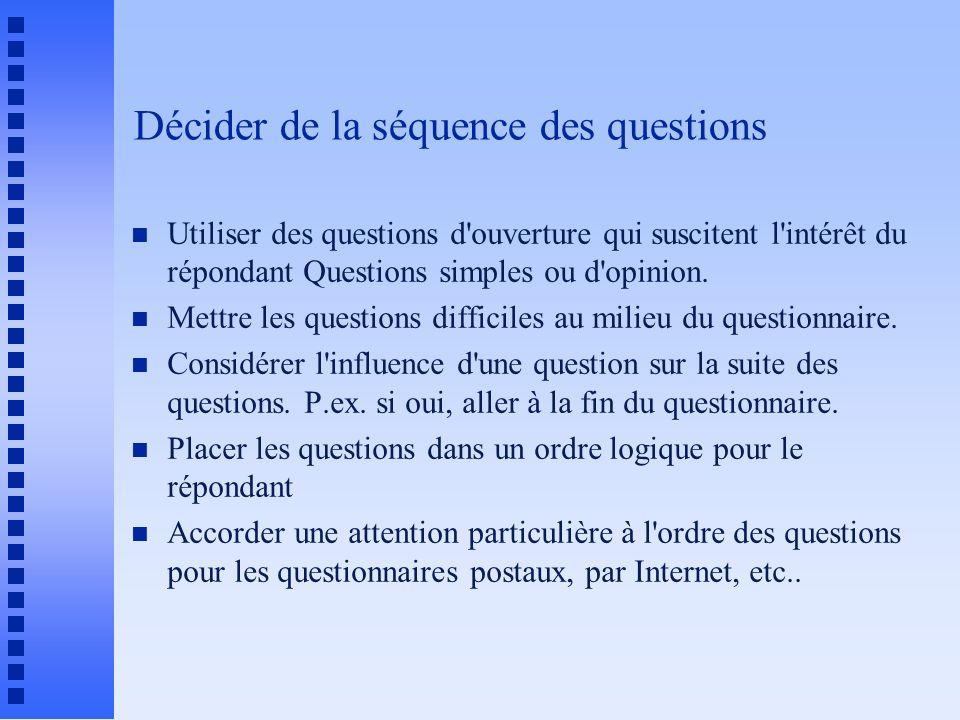 Décider de la séquence des questions n Utiliser des questions d'ouverture qui suscitent l'intérêt du répondant Questions simples ou d'opinion. n Mettr