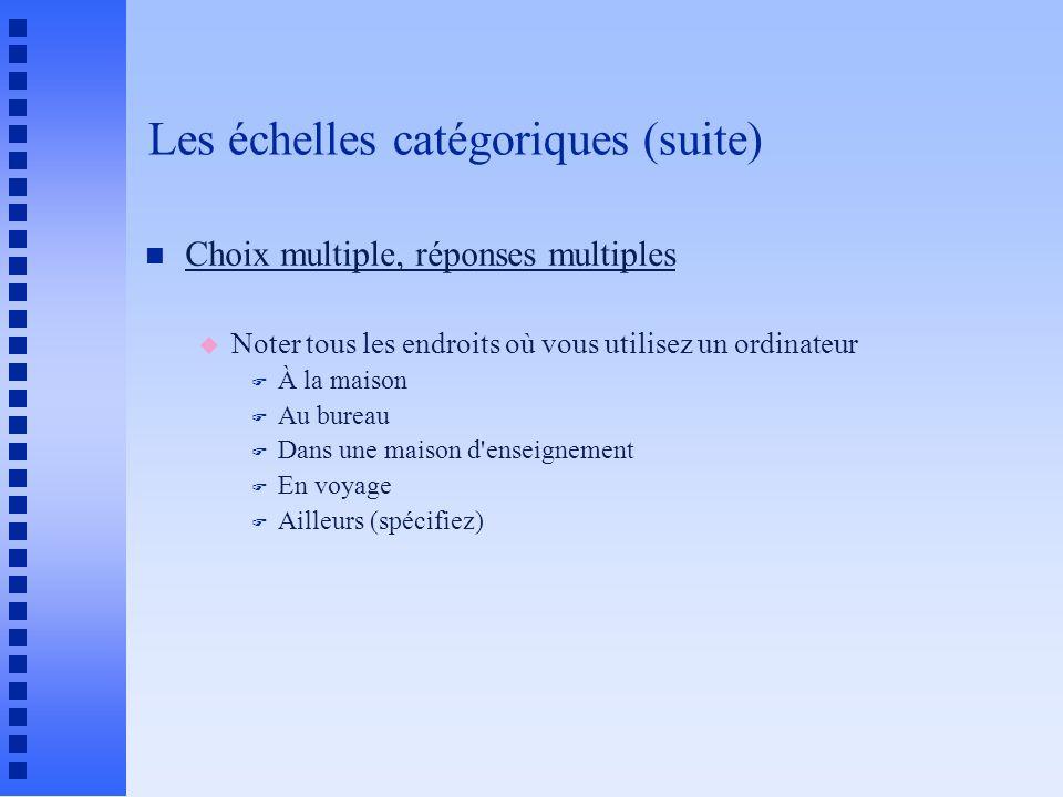 Les échelles catégoriques (suite) n Choix multiple, réponses multiples u Noter tous les endroits où vous utilisez un ordinateur F À la maison F Au bur
