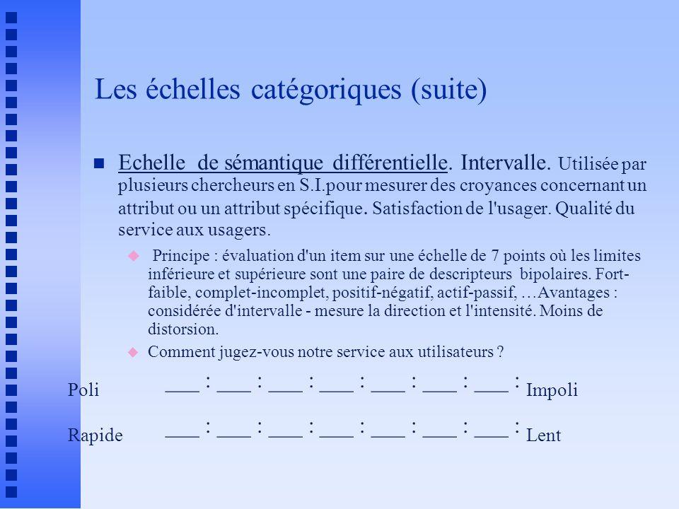 Les échelles catégoriques (suite) n Echelle de sémantique différentielle. Intervalle. Utilisée par plusieurs chercheurs en S.I.pour mesurer des croyan