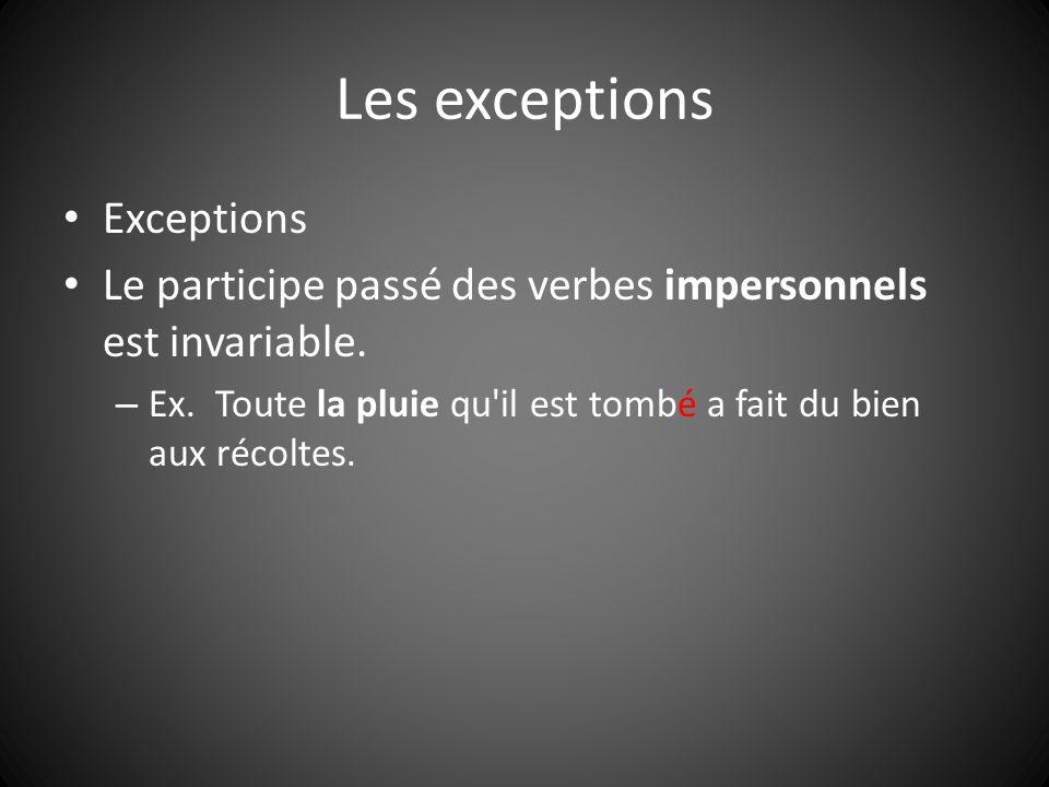 Les exceptions Exceptions Le participe passé des verbes impersonnels est invariable. – Ex. Toute la pluie qu'il est tombé a fait du bien aux récoltes.
