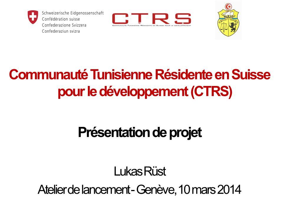 Communauté Tunisienne Résidente en Suisse pour le développement (CTRS) Présentation de projet Lukas Rüst Atelier de lancement - Genève, 10 mars 2014