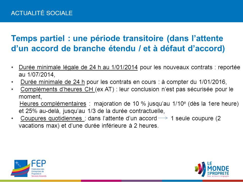 ACTUALITÉ SOCIALE Temps partiel : une période transitoire (dans lattente dun accord de branche étendu / et à défaut daccord) Durée minimale légale de 24 h au 1/01/2014 pour les nouveaux contrats : reportée au 1/07/2014, Durée minimale de 24 h pour les contrats en cours : à compter du 1/01/2016, Compléments dheures CH (ex AT) : leur conclusion nest pas sécurisée pour le moment, Heures complémentaires : majoration de 10 % jusquau 1/10 e (dès la 1ere heure) et 25% au-delà, jusquau 1/3 de la durée contractuelle, Coupures quotidiennes : dans lattente dun accord 1 seule coupure (2 vacations max) et dune durée inférieure à 2 heures.