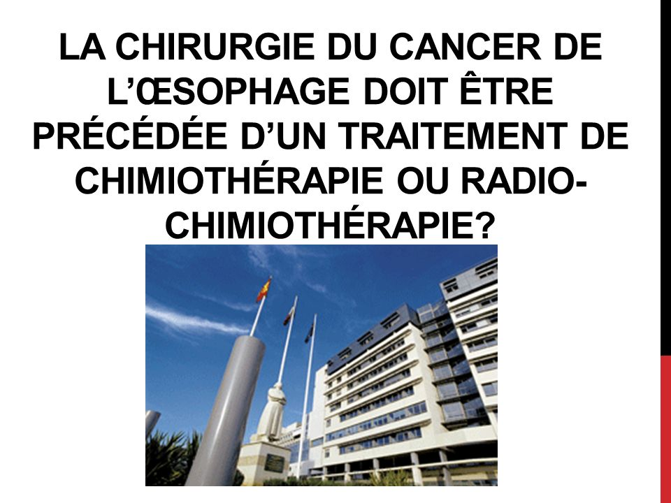 LA CHIRURGIE DU CANCER DE LŒSOPHAGE DOIT ÊTRE PRÉCÉDÉE DUN TRAITEMENT DE CHIMIOTHÉRAPIE OU RADIO- CHIMIOTHÉRAPIE?