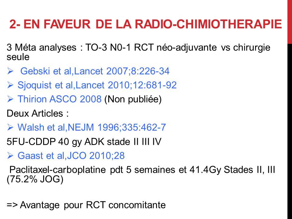 2- EN FAVEUR DE LA RADIO-CHIMIOTHERAPIE 3 Méta analyses : TO-3 N0-1 RCT néo-adjuvante vs chirurgie seule Gebski et al,Lancet 2007;8:226-34 Sjoquist et